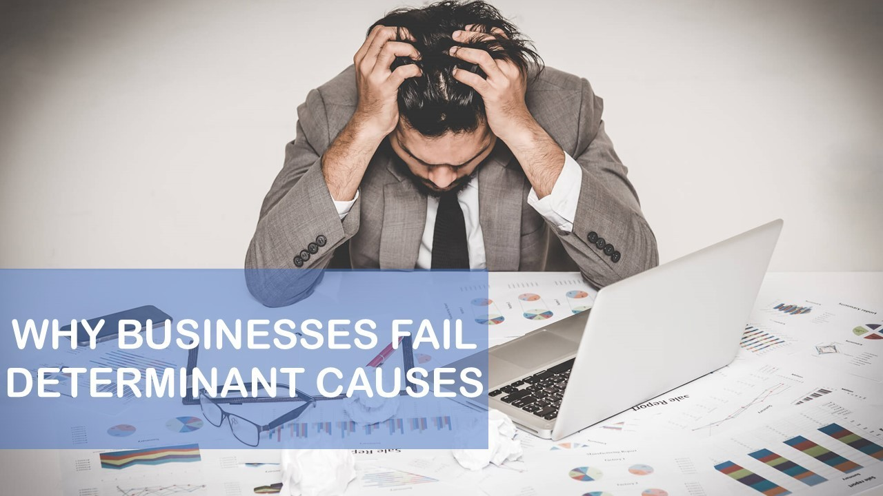 WHY BUSINESSES FAIL - DETERMINANT CAUSES